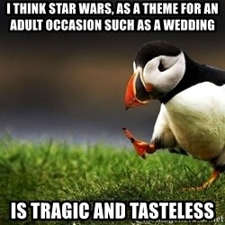 UnpopularOpinion Puffin - I think star wars, as a theme for an adult occasion such as a wedding is tragic and tasteless