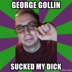 Meme Creator - george gollin sucked my dick