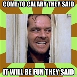 Jack Nicholson in the shining  - Come to Calary they said it will be fun they said