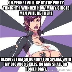 Whore April - oh yeah! i will be at the party tonight. i wonder how many single men will be there because i am so hungry for sperm. with my blowjob skills, no man shall go home horny.