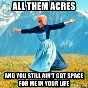 Look at all these - All them acres And you still ain't got space for me in your life