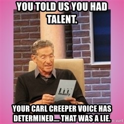 MAURY PV - You told us you had talent. Your carl creeper voice has determined.... that was a lie.
