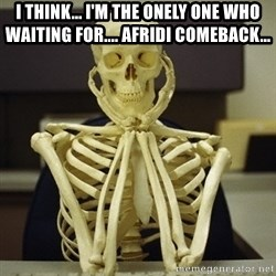 Skeleton waiting - i think... i'm the onely one who waiting for.... afridi comeback...
