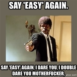 doble dare you  - Say 'Easy' again.  SAY 'Easy' AGAIN, I DARE YOU, I DOUBLE DARE YOU MOTHERFUCKER,