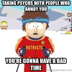 You're gonna have a bad time - Taking Psychs with people who annoy you you're gonna have a bad time