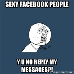 y you no - SEXY FACEBOOK PEOPLE  Y U NO REPLY MY MESSAGES?!