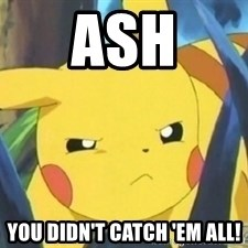 Unimpressed Pikachu - Ash You didn't catch 'em all!