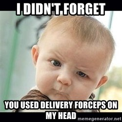Skeptical Baby Whaa? - i didn't forget you used delivery forceps on my head