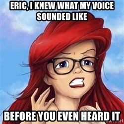 Hipster Ariel - eric, I knew what my voice sounded like before you even heard it