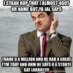 Mr Bean Sarcastic - I staan kop that I almost 4got ur name but ya JAL says  thank u a million and he had a great tym 2day and uhm he says u a stoute gat lokkkl!!!!