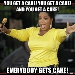 Overly-Excited Oprah!!!  - YOU GET A CAKE! YOU GET A CAKE! AND YOU GET A CAKE! EVERYBODY GETS CAKE!