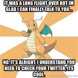 Dragonite Dad - it was a long flight over but im glad i can finally talk to you... no, it's alright, i understand you need to check your twitter, its cool.