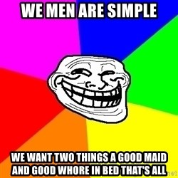 Trollface - we men are simple we want two things a good maid and good whore in bed that's all