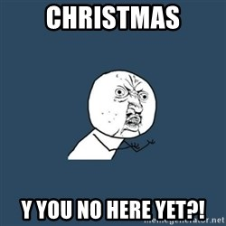 y you no - Christmas Y you no here yet?!