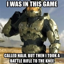 Master Chief - I was in this game called halo, but then I took a battle rifle to the knee