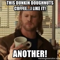 Thor ANOTHER - This Dunkin Doughnuts coffee....I Like it! Another!
