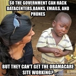 you mean to tell me black kid - So the government can hack datacenters,banks, emails, and phones But they can't get the obamacare site working?