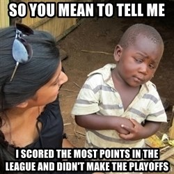 Skeptical 3rd World Kid - So you mean to tell me I scored the most points in the league and didn't make the playoffs