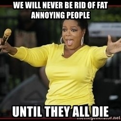 Overly-Excited Oprah!!!  - we will never be rid of fat annoying people until they all die