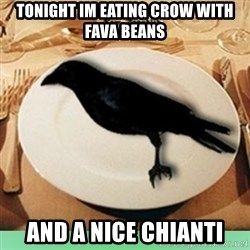 Eat Crow - tonight im eating crow with fava beans and a nice Chianti