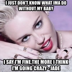 Scumbag Miley Cyrus - I just don't know what ima do without my baby I say I'm fine,the more i think I'm going crazy - Jade