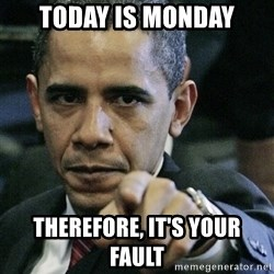 Pissed off Obama - today is monday therefore, it's your fault