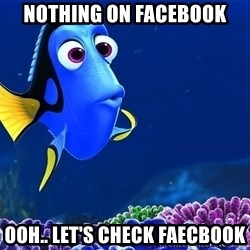 Forgetful Dori - nothing on facebook ooh.. let's check faecbook