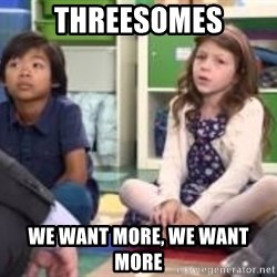 We want more we want more - threesomes we want more, we want more