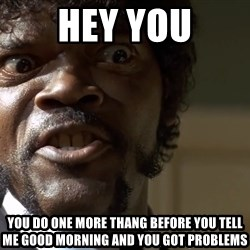 Samuel Jackson pulp fiction - HEY YOU You do one more thang before you tell me good morning and you got problems