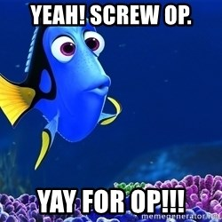 Forgetful Dori - Yeah! Screw OP. YAY for OP!!!