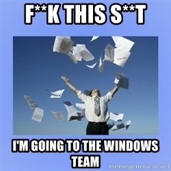 Throwing papers - F**k this S**t I'm going to the Windows Team
