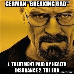 """Walter White (Breaking Bad) - German """"Breaking Bad"""" 1. Treatment paid by health insurance 2. The ENd"""