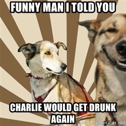 Stoner dogs concerned friend - Funny man I told you Charlie would get drunk AGAIN