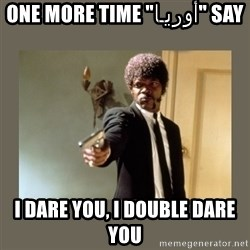 """doble dare you  - SAY """"أوريـا"""" ONE MORE TIME I DARE YOU, I DOUBLE DARE YOU"""