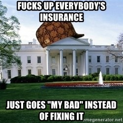"scumbag whitehouse - fucks up everybody's insurance just goes ""my bad"" instead of fixing it"