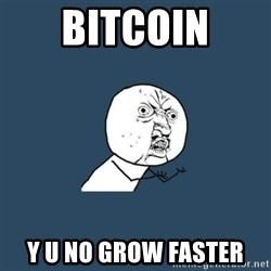 y you no - BITCOIN Y U No GROW FASTER