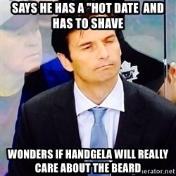 """Dallas Eakins - Says he has a """"Hot Date  and has to Shave Wonders if handgela will really care about the beard"""