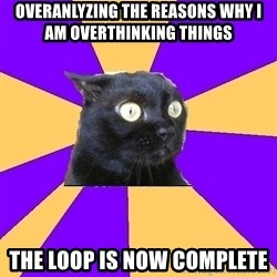 Anxiety Cat - Overanlyzing the reasons why i am overthinking things the loop is now complete