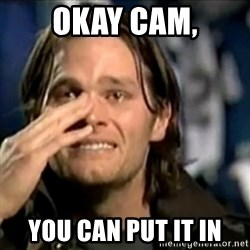 crying tom brady - Okay Cam, You can put it in