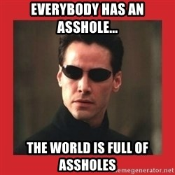 Neo Matrix - everybody has an asshole... the world is full of assholes