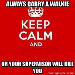 Keep Calm 2 - always carry a walkie or your supervisor will kill you