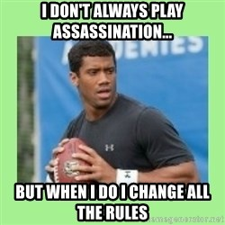 Russell Wilson - I don't always play assassination... but when i do i change all the rules