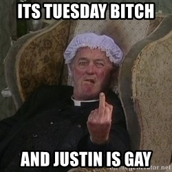 Things my homophobic mother says - its tuesday bitch  and justin is gay
