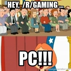 Lois Griffin - Hey,  /r/gaming ... pc!!!