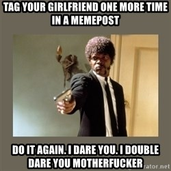 doble dare you  - Tag your girlfriend one more time in a memepost Do it again. I dare you. I double dare you motherfucker