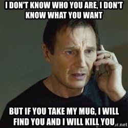 taken meme - i don't know who you are, i don't know what you want but if you take my mug, i will find you and i will kill you