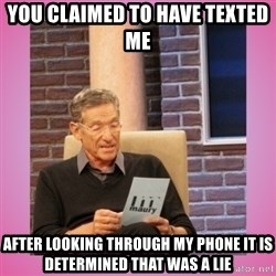MAURY PV - You claimed to have texted me after looking through my phone it is determined that was a lie