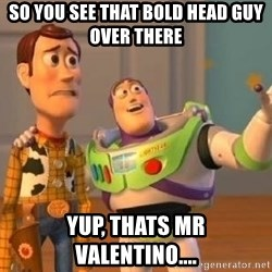 WoodyAndBuzz - so you see that bold head guy over there yup, thats mr valentino....