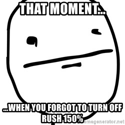Real Pokerface - that moment... ...when you forgot to turn off rush 150%