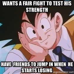 Condescending Goku - wants a fair fight to test his strength  have  friends to jump in when  he starts losing